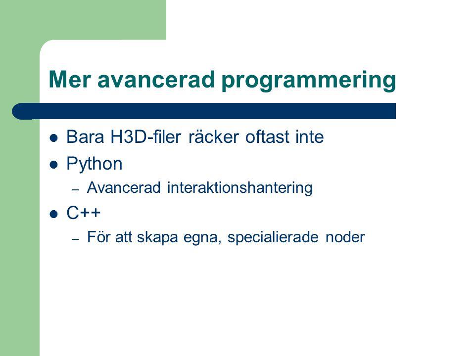 Mer avancerad programmering Bara H3D-filer räcker oftast inte Python – Avancerad interaktionshantering C++ – För att skapa egna, specialierade noder
