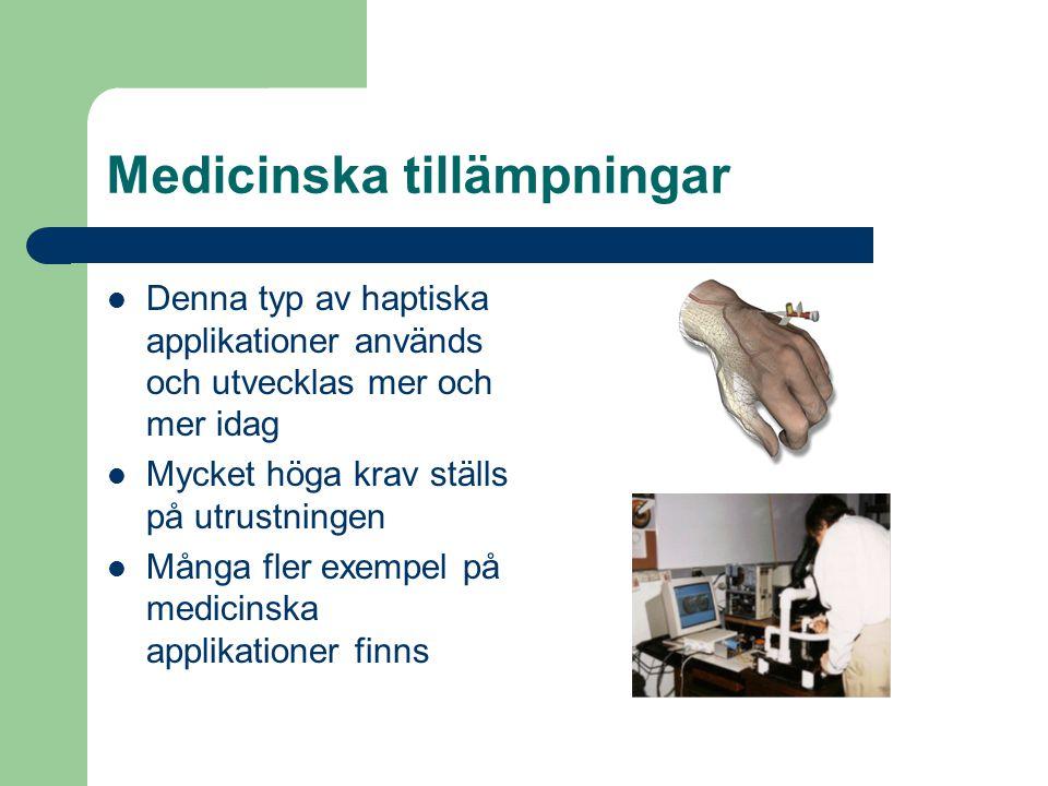 Medicinska tillämpningar Denna typ av haptiska applikationer används och utvecklas mer och mer idag Mycket höga krav ställs på utrustningen Många fler exempel på medicinska applikationer finns