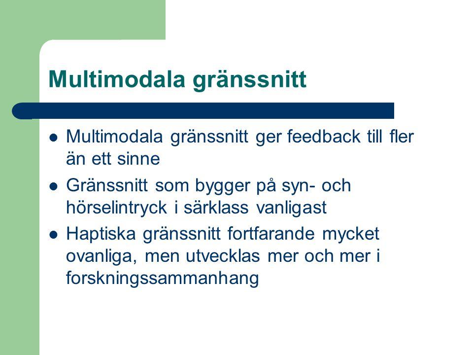 Multimodala gränssnitt Multimodala gränssnitt ger feedback till fler än ett sinne Gränssnitt som bygger på syn- och hörselintryck i särklass vanligast Haptiska gränssnitt fortfarande mycket ovanliga, men utvecklas mer och mer i forskningssammanhang