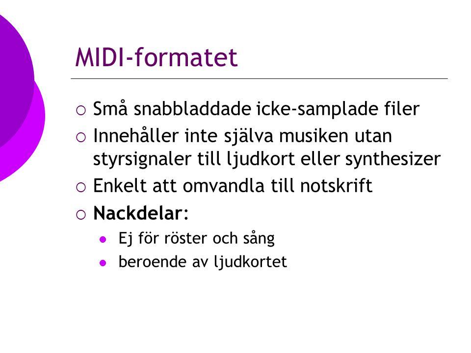 MIDI-formatet  Små snabbladdade icke-samplade filer  Innehåller inte själva musiken utan styrsignaler till ljudkort eller synthesizer  Enkelt att omvandla till notskrift  Nackdelar: Ej för röster och sång beroende av ljudkortet