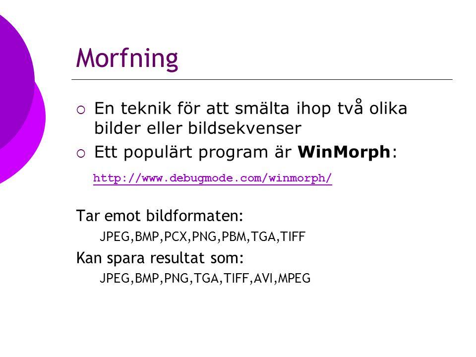 Morfning  En teknik för att smälta ihop två olika bilder eller bildsekvenser  Ett populärt program är WinMorph: http://www.debugmode.com/winmorph/ Tar emot bildformaten: JPEG,BMP,PCX,PNG,PBM,TGA,TIFF Kan spara resultat som: JPEG,BMP,PNG,TGA,TIFF,AVI,MPEG