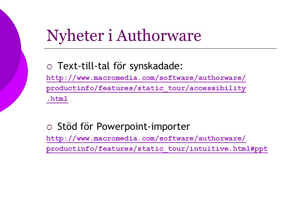 Nyheter i Authorware  Text-till-tal för synskadade: http://www.macromedia.com/software/authorware/ productinfo/features/static_tour/accessibility.html  Stöd för Powerpoint-importer http://www.macromedia.com/software/authorware/ productinfo/features/static_tour/intuitive.html#ppt