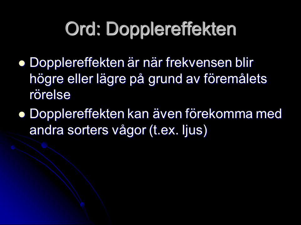 Ord: Dopplereffekten Dopplereffekten är när frekvensen blir högre eller lägre på grund av föremålets rörelse Dopplereffekten är när frekvensen blir hö