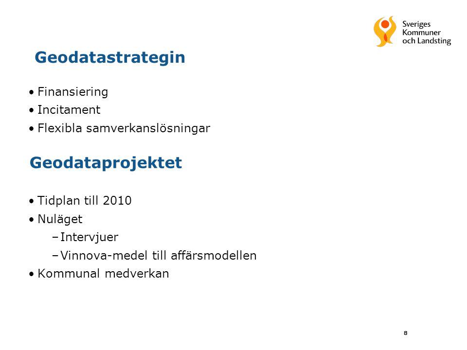 8 Geodatastrategin Finansiering Incitament Flexibla samverkanslösningar Tidplan till 2010 Nuläget –Intervjuer –Vinnova-medel till affärsmodellen Kommu