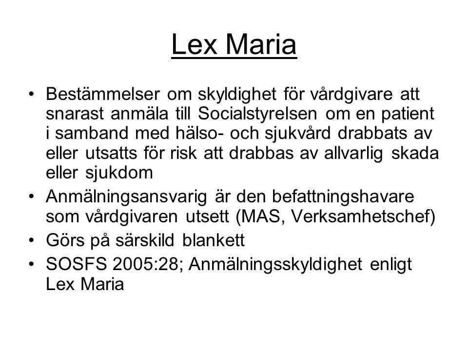 Lex Maria Bestämmelser om skyldighet för vårdgivare att snarast anmäla till Socialstyrelsen om en patient i samband med hälso- och sjukvård drabbats av eller utsatts för risk att drabbas av allvarlig skada eller sjukdom Anmälningsansvarig är den befattningshavare som vårdgivaren utsett (MAS, Verksamhetschef) Görs på särskild blankett SOSFS 2005:28; Anmälningsskyldighet enligt Lex Maria
