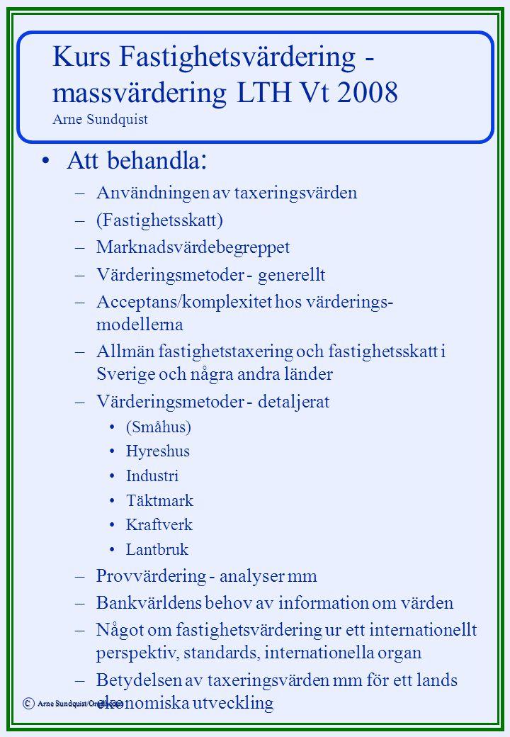 C Arne Sundquist/Orsalheden C Arne Sundquist/Orsalheden Kurs Fastighetsvärdering - massvärdering LTH Vt 2008 Arne Sundquist Att behandla : – –Användningen av taxeringsvärden – –(Fastighetsskatt) – –Marknadsvärdebegreppet – –Värderingsmetoder - generellt – –Acceptans/komplexitet hos värderings- modellerna – –Allmän fastighetstaxering och fastighetsskatt i Sverige och några andra länder – –Värderingsmetoder - detaljerat (Småhus) Hyreshus Industri Täktmark Kraftverk Lantbruk – –Provvärdering - analyser mm – –Bankvärldens behov av information om värden – –Något om fastighetsvärdering ur ett internationellt perspektiv, standards, internationella organ – –Betydelsen av taxeringsvärden mm för ett lands ekonomiska utveckling
