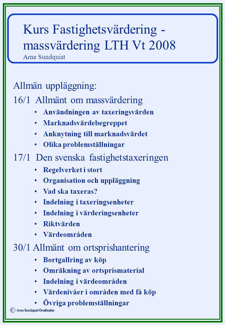 C Arne Sundquist/Orsalheden C Arne Sundquist/Orsalheden Kurs Fastighetsvärdering - massvärdering LTH Vt 2008 Arne Sundquist Allmän uppläggning: 16/1 A