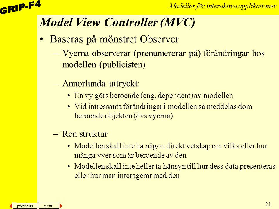 previous next 21 Modeller för interaktiva applikationer Model View Controller (MVC) Baseras på mönstret Observer –Vyerna observerar (prenumererar på) förändringar hos modellen (publicisten) –Annorlunda uttryckt: En vy görs beroende (eng.