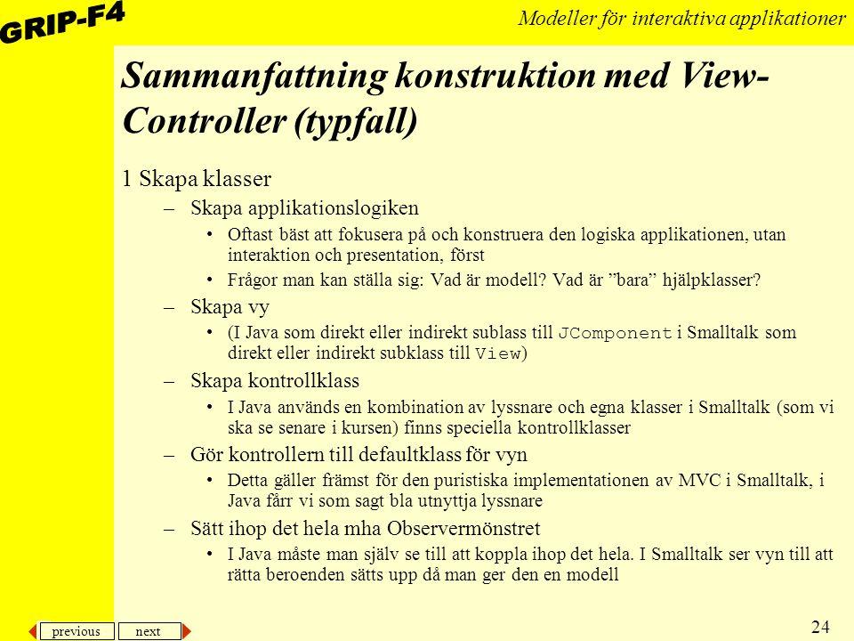 previous next 24 Modeller för interaktiva applikationer Sammanfattning konstruktion med View- Controller (typfall) 1 Skapa klasser –Skapa applikationslogiken Oftast bäst att fokusera på och konstruera den logiska applikationen, utan interaktion och presentation, först Frågor man kan ställa sig: Vad är modell.