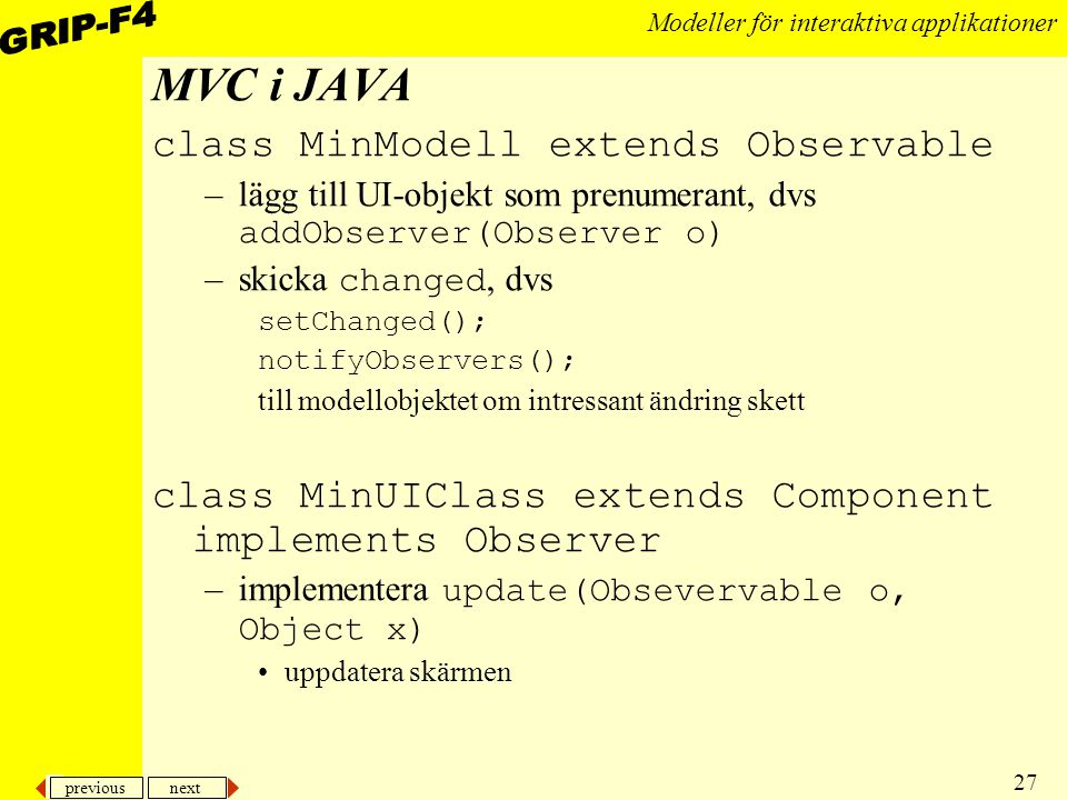 previous next 27 Modeller för interaktiva applikationer MVC i JAVA class MinModell extends Observable –lägg till UI-objekt som prenumerant, dvs addObserver(Observer o) –skicka changed, dvs setChanged(); notifyObservers(); till modellobjektet om intressant ändring skett class MinUIClass extends Component implements Observer –implementera update(Obsevervable o, Object x) uppdatera skärmen