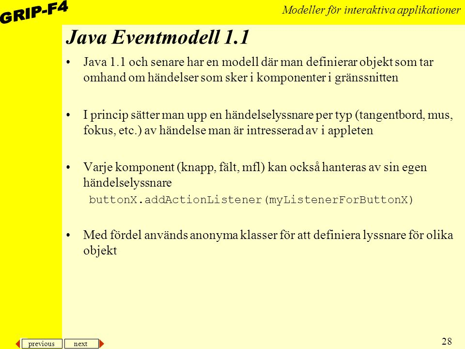 previous next 28 Modeller för interaktiva applikationer Java Eventmodell 1.1 Java 1.1 och senare har en modell där man definierar objekt som tar omhand om händelser som sker i komponenter i gränssnitten I princip sätter man upp en händelselyssnare per typ (tangentbord, mus, fokus, etc.) av händelse man är intresserad av i appleten Varje komponent (knapp, fält, mfl) kan också hanteras av sin egen händelselyssnare buttonX.addActionListener(myListenerForButtonX) Med fördel används anonyma klasser för att definiera lyssnare för olika objekt
