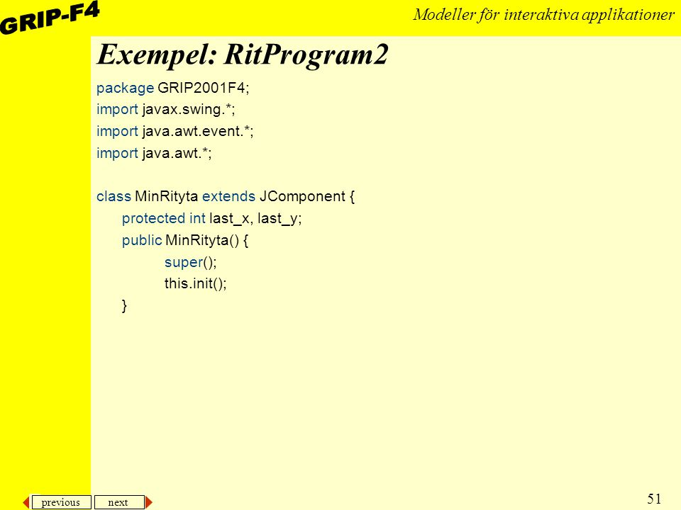 previous next 51 Modeller för interaktiva applikationer Exempel: RitProgram2 package GRIP2001F4; import javax.swing.*; import java.awt.event.*; import java.awt.*; class MinRityta extends JComponent { protected int last_x, last_y; public MinRityta() { super(); this.init(); }
