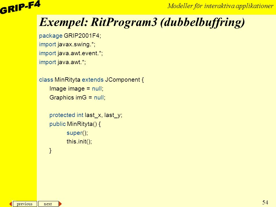 previous next 54 Modeller för interaktiva applikationer Exempel: RitProgram3 (dubbelbuffring) package GRIP2001F4; import javax.swing.*; import java.awt.event.*; import java.awt.*; class MinRityta extends JComponent { Image image = null; Graphics imG = null; protected int last_x, last_y; public MinRityta() { super(); this.init(); }