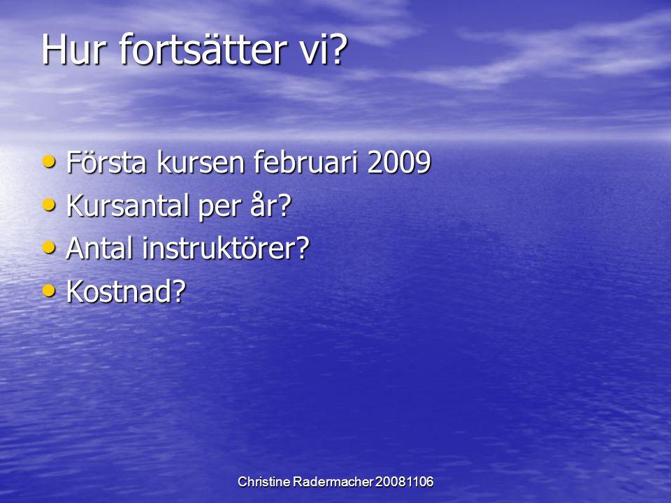 Christine Radermacher 20081106 Hur fortsätter vi? Första kursen februari 2009 Första kursen februari 2009 Kursantal per år? Kursantal per år? Antal in