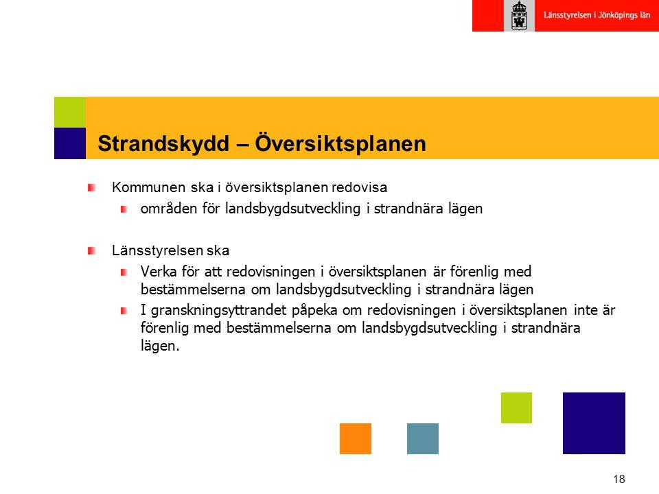 18 Strandskydd – Översiktsplanen Kommunen ska i översiktsplanen redovisa områden för landsbygdsutveckling i strandnära lägen Länsstyrelsen ska Verka f