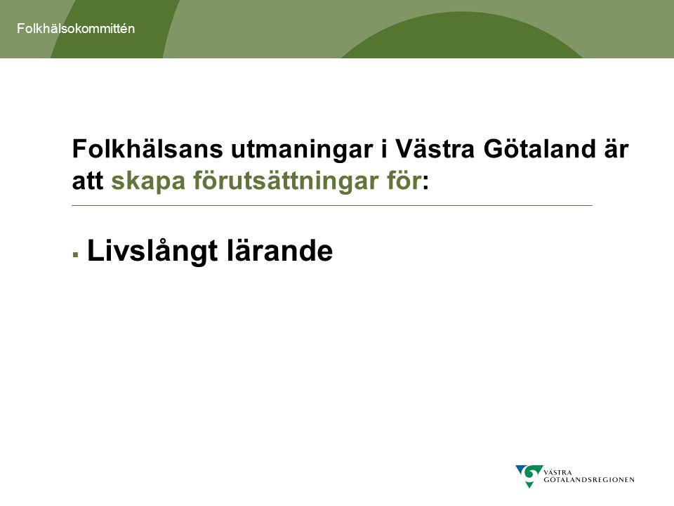 Folkhälsokommittén  Livslångt lärande Folkhälsans utmaningar i Västra Götaland är att skapa förutsättningar för: