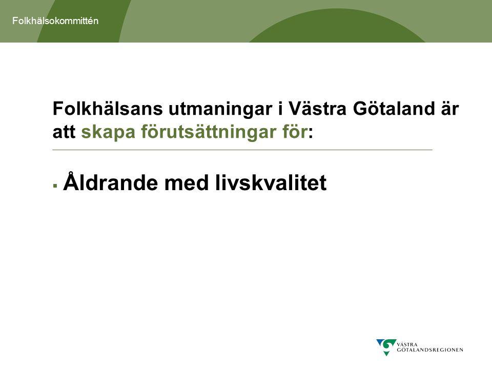 Folkhälsokommittén  Åldrande med livskvalitet Folkhälsans utmaningar i Västra Götaland är att skapa förutsättningar för: