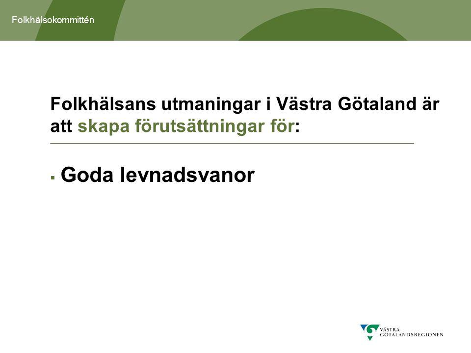 Folkhälsokommittén  Goda levnadsvanor Folkhälsans utmaningar i Västra Götaland är att skapa förutsättningar för: