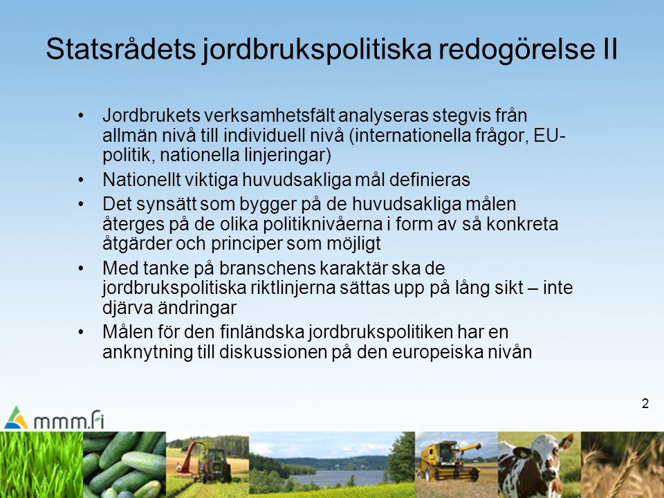 2 Jordbrukets verksamhetsfält analyseras stegvis från allmän nivå till individuell nivå (internationella frågor, EU- politik, nationella linjeringar) Nationellt viktiga huvudsakliga mål definieras Det synsätt som bygger på de huvudsakliga målen återges på de olika politiknivåerna i form av så konkreta åtgärder och principer som möjligt Med tanke på branschens karaktär ska de jordbrukspolitiska riktlinjerna sättas upp på lång sikt – inte djärva ändringar Målen för den finländska jordbrukspolitiken har en anknytning till diskussionen på den europeiska nivån Statsrådets jordbrukspolitiska redogörelse II