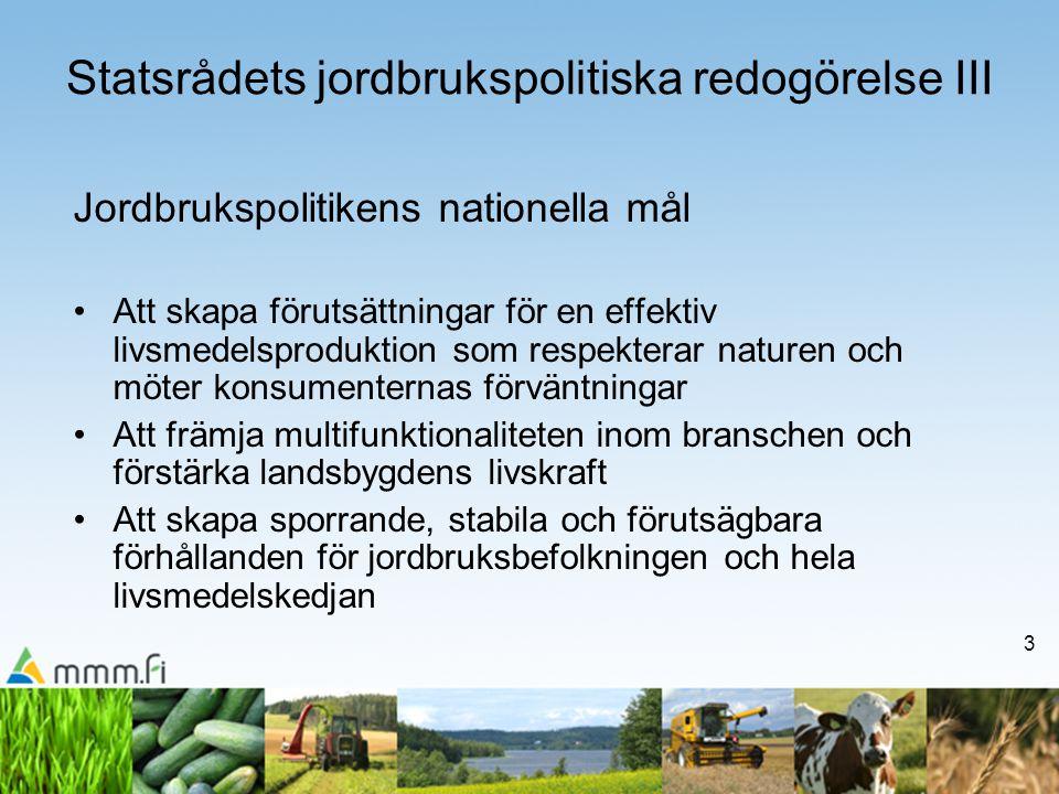 3 Jordbrukspolitikens nationella mål Att skapa förutsättningar för en effektiv livsmedelsproduktion som respekterar naturen och möter konsumenternas förväntningar Att främja multifunktionaliteten inom branschen och förstärka landsbygdens livskraft Att skapa sporrande, stabila och förutsägbara förhållanden för jordbruksbefolkningen och hela livsmedelskedjan Statsrådets jordbrukspolitiska redogörelse III