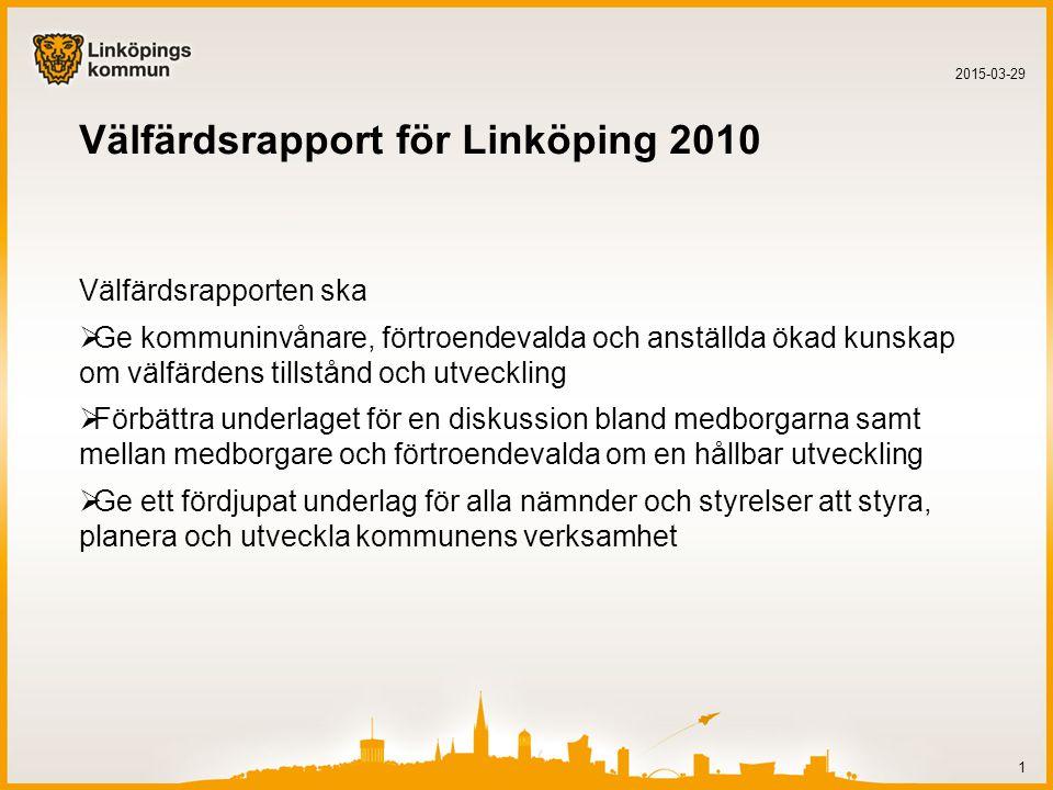 Välfärdsrapport för Linköping 2010 Välfärdsrapporten ska  Ge kommuninvånare, förtroendevalda och anställda ökad kunskap om välfärdens tillstånd och utveckling  Förbättra underlaget för en diskussion bland medborgarna samt mellan medborgare och förtroendevalda om en hållbar utveckling  Ge ett fördjupat underlag för alla nämnder och styrelser att styra, planera och utveckla kommunens verksamhet 2015-03-29 1