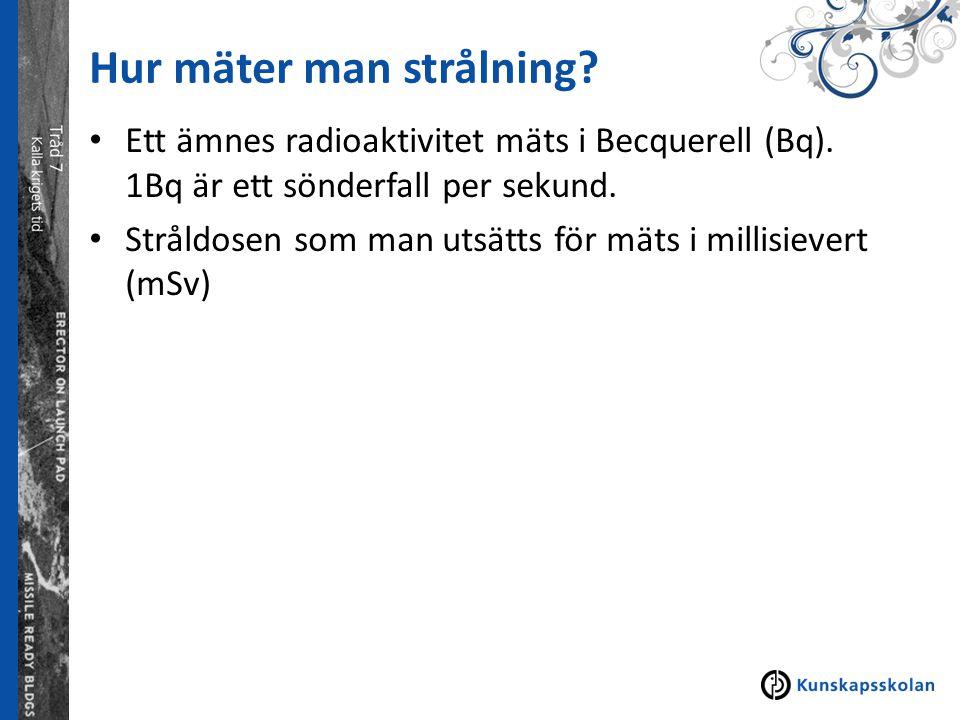Hur mäter man strålning? Ett ämnes radioaktivitet mäts i Becquerell (Bq). 1Bq är ett sönderfall per sekund. Stråldosen som man utsätts för mäts i mill