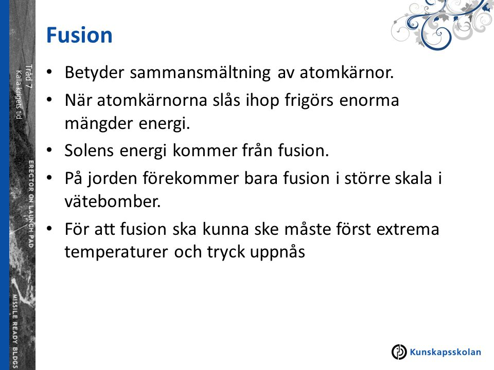 Fusion Betyder sammansmältning av atomkärnor. När atomkärnorna slås ihop frigörs enorma mängder energi. Solens energi kommer från fusion. På jorden fö