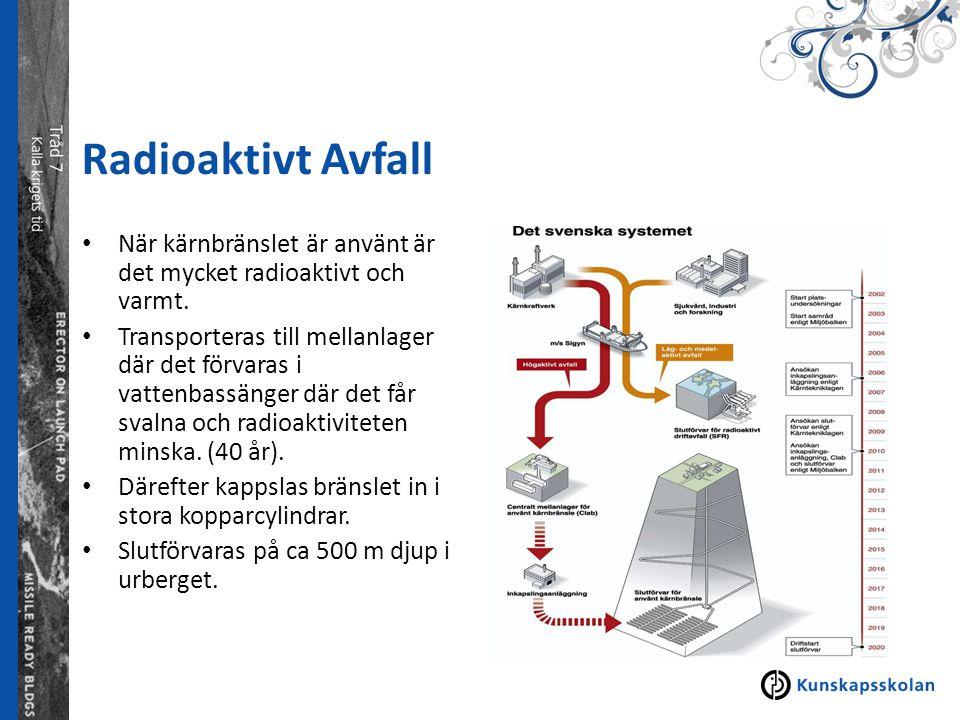 Radioaktivt Avfall När kärnbränslet är använt är det mycket radioaktivt och varmt. Transporteras till mellanlager där det förvaras i vattenbassänger d