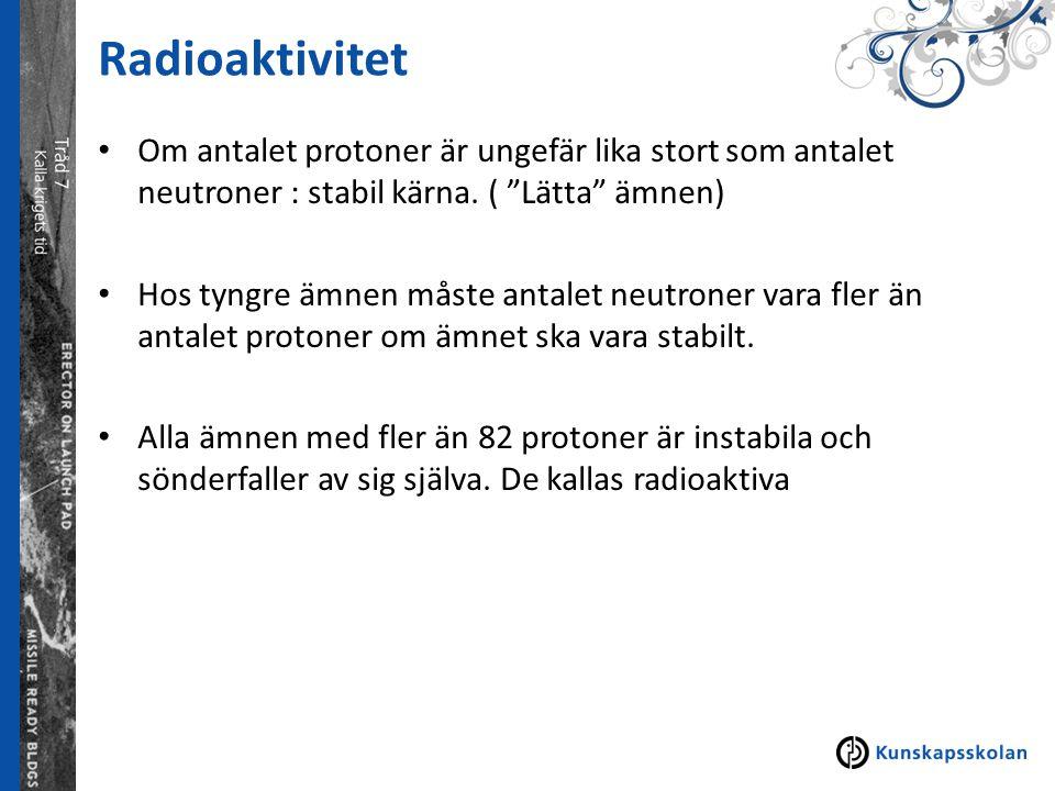 """Radioaktivitet Om antalet protoner är ungefär lika stort som antalet neutroner : stabil kärna. ( """"Lätta"""" ämnen) Hos tyngre ämnen måste antalet neutron"""