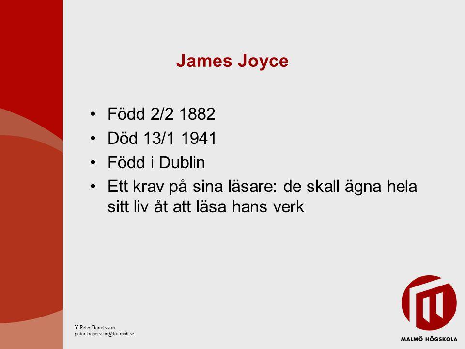 James Joyce Född 2/2 1882 Död 13/1 1941 Född i Dublin Ett krav på sina läsare: de skall ägna hela sitt liv åt att läsa hans verk  Peter Bengtsson peter.bengtsson@lut.mah.se