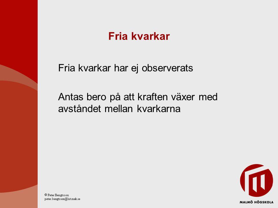 Fria kvarkar Fria kvarkar har ej observerats Antas bero på att kraften växer med avståndet mellan kvarkarna  Peter Bengtsson peter.bengtsson@lut.mah.se