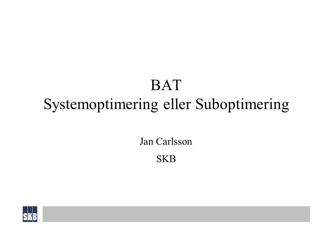 BAT Systemoptimering eller Suboptimering Jan Carlsson SKB