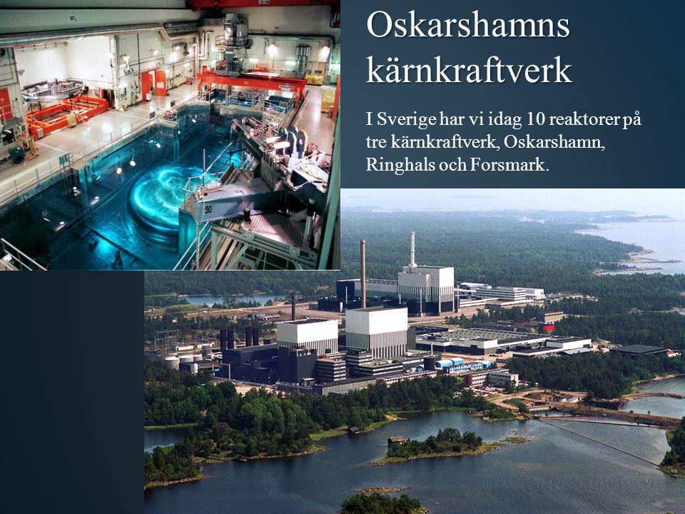 I Sverige har vi idag 10 reaktorer på tre kärnkraftverk, Oskarshamn, Ringhals och Forsmark.