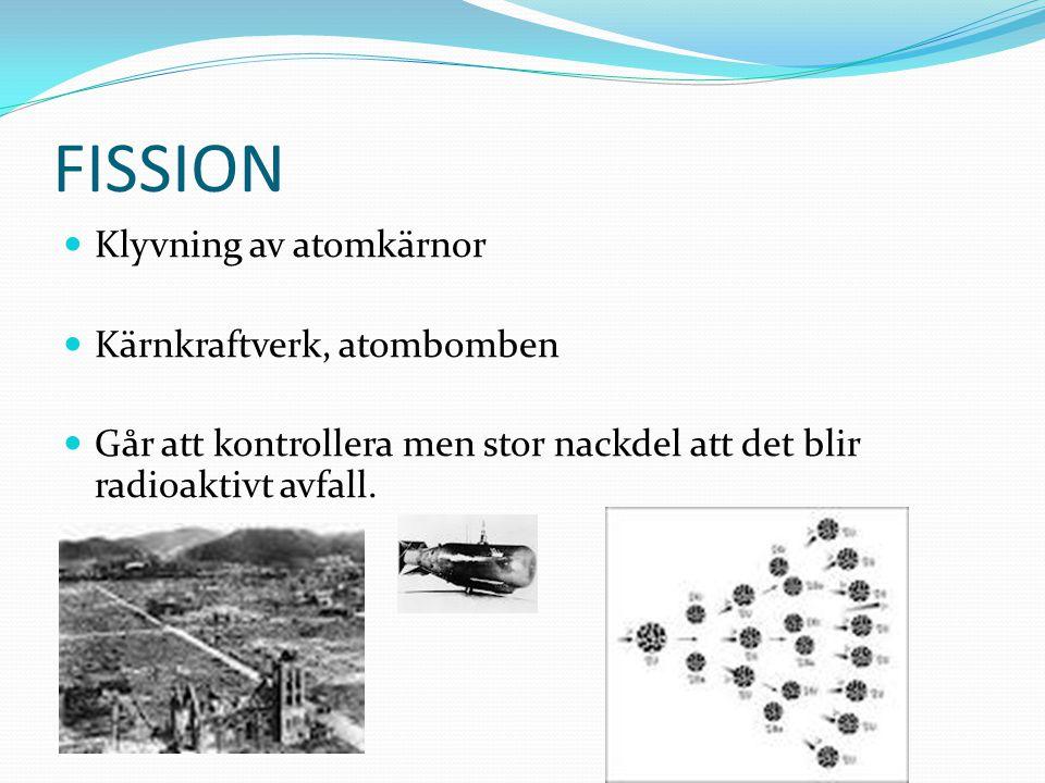 FISSION Klyvning av atomkärnor Kärnkraftverk, atombomben Går att kontrollera men stor nackdel att det blir radioaktivt avfall.