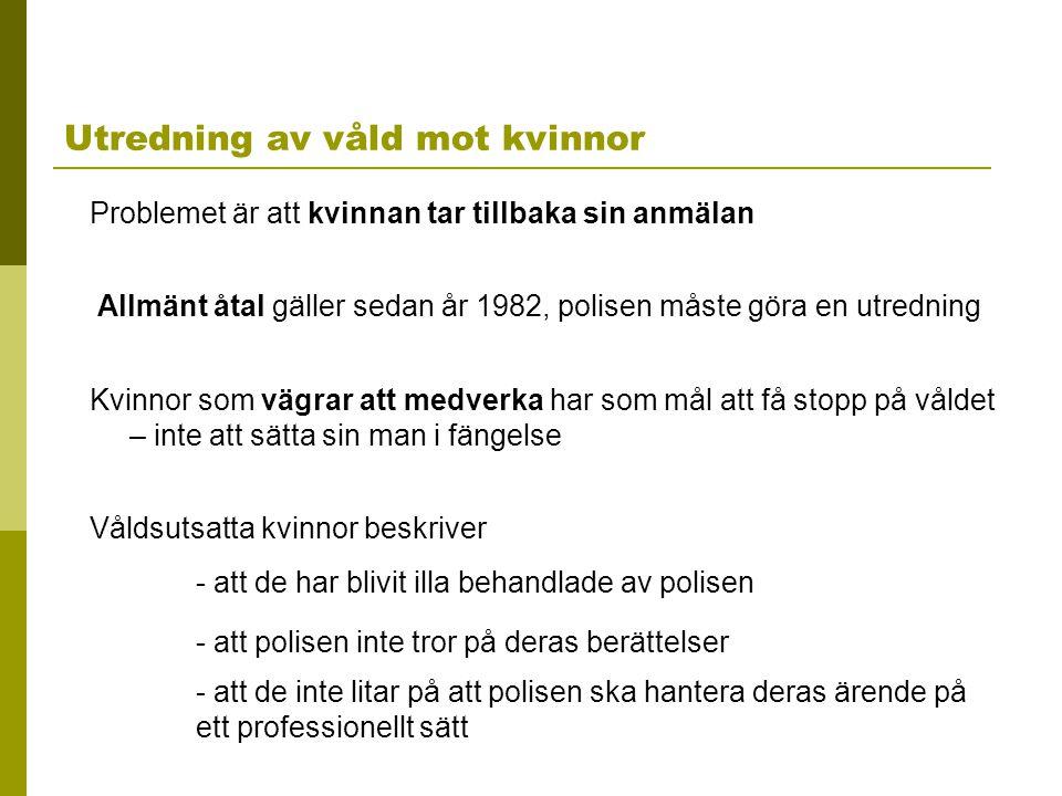 Utredning av våld mot kvinnor Problemet är att kvinnan tar tillbaka sin anmälan Allmänt åtal gäller sedan år 1982, polisen måste göra en utredning Kvi
