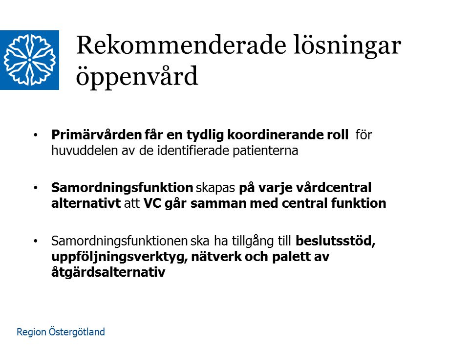 Region Östergötland Primärvården får en tydlig koordinerande roll för huvuddelen av de identifierade patienterna Samordningsfunktion skapas på varje vårdcentral alternativt att VC går samman med central funktion Samordningsfunktionen ska ha tillgång till beslutsstöd, uppföljningsverktyg, nätverk och palett av åtgärdsalternativ Rekommenderade lösningar öppenvård