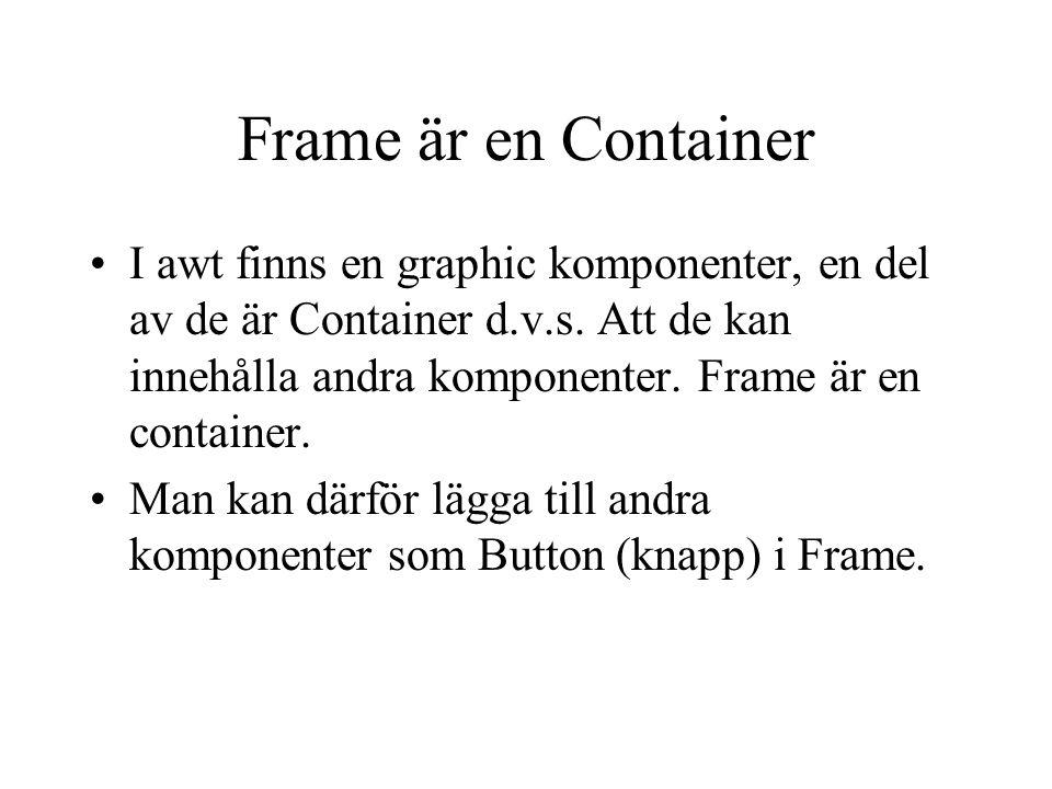 Exempel av Frame //skapar ett fönster med en titel Frame f= new Frame( ett cool fönster ); // sätter storlek på fönstret 100 pixlar // i bredden och 200 pixlar ihöjden f.setSize(100,200); //visar fönstret på skärmen f.