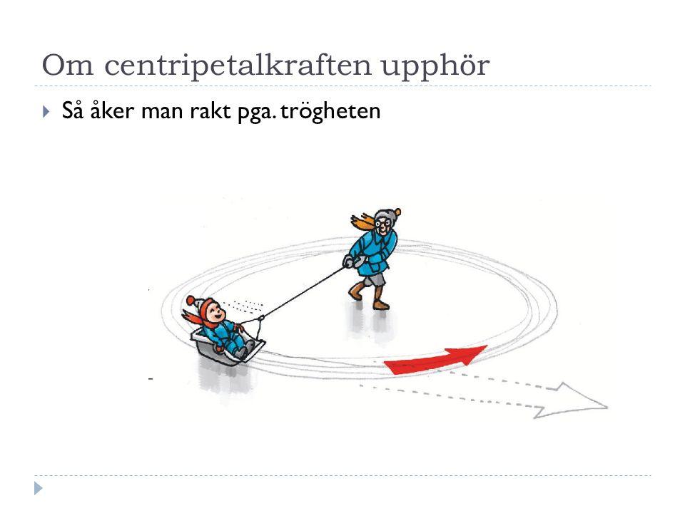 Om centripetalkraften upphör  Så åker man rakt pga. trögheten