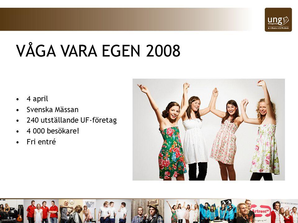 VÅGA VARA EGEN 2008 4 april Svenska Mässan 240 utställande UF-företag 4 000 besökare! Fri entré