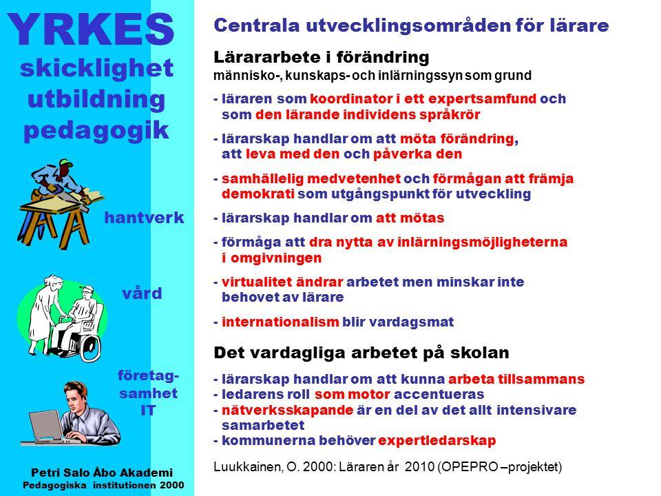 YRKES Petri Salo Åbo Akademi Pedagogiska institutionen 2000 skicklighet utbildning pedagogik hantverk vård företag- samhet IT Den nygamla yrkeslärarrollen - yrkesläraren = halva mästarrollen - klassrum -> verkstad -> inlärning i arbete (i gråzonen mellan skola och arbetsliv) - bredare, mera föränderlig, flexibel (ett teoretiskt-praktiskt perspektiv !!) - ansvar hos läraren som individ (kollegiet?) - kan inte definieras eller styras genom normer eller instruktioner (läroplan?) - lärarens person och personlighet en större betydelse - fokus på process och utvecklande utvär- dering - läraren en part i förhandlingar