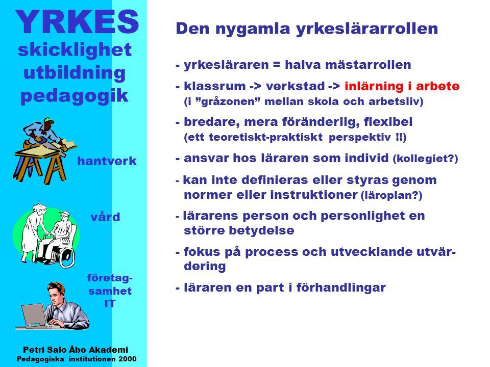YRKES Petri Salo Åbo Akademi Pedagogiska institutionen 2000 skicklighet utbildning pedagogik hantverk vård företag- samhet IT Inlärning i arbete motiveras med Höja nivån på utbildning Arbetskraften föråldras - brist på arbetskraft Behovet att lära sig ny kunskap - lärande i en autentisk miljö (ansvar, interaktion, social kompetens) - mera omfattande och realistisk bild av individens förmåga/kompetenser Sänka tröskeln till arbetslivet Förstärka kopplingen mellan yrkesut- bildning på ungdomsstadie och arbetslivet (Källa: Työssäoppimisen opas työpaikoille 1999)