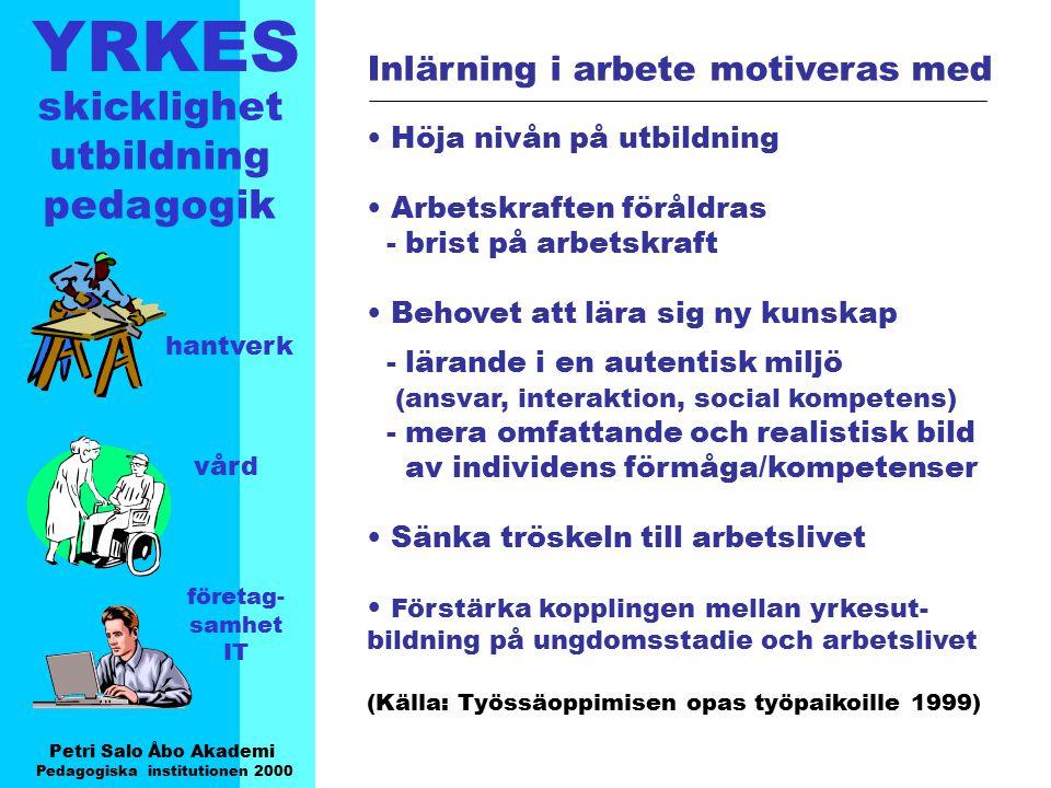 YRKES Petri Salo Åbo Akademi Pedagogiska institutionen 2000 skicklighet utbildning pedagogik hantverk vård företag- samhet IT Produktiva Färdigheter som behövs i den omedelbara arbets- processen Yrkesspecifika färdigheter Normativa- anpassande motivation - intresse - företagsamhet samarbets/kommunikationsförmåga Innovativa förmåga att lösa problem - vilja att utvecklas att lära sig - lära sig att lära öppenhet för nya idéer - kreativitet, flexibilitet