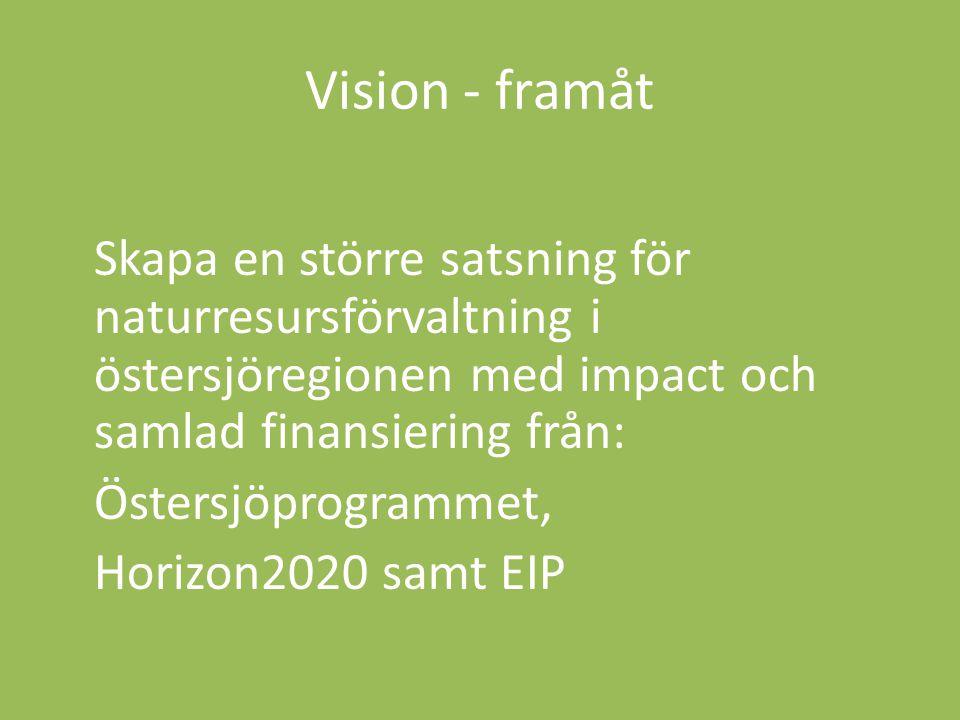 Vision - framåt Skapa en större satsning för naturresursförvaltning i östersjöregionen med impact och samlad finansiering från: Östersjöprogrammet, Horizon2020 samt EIP