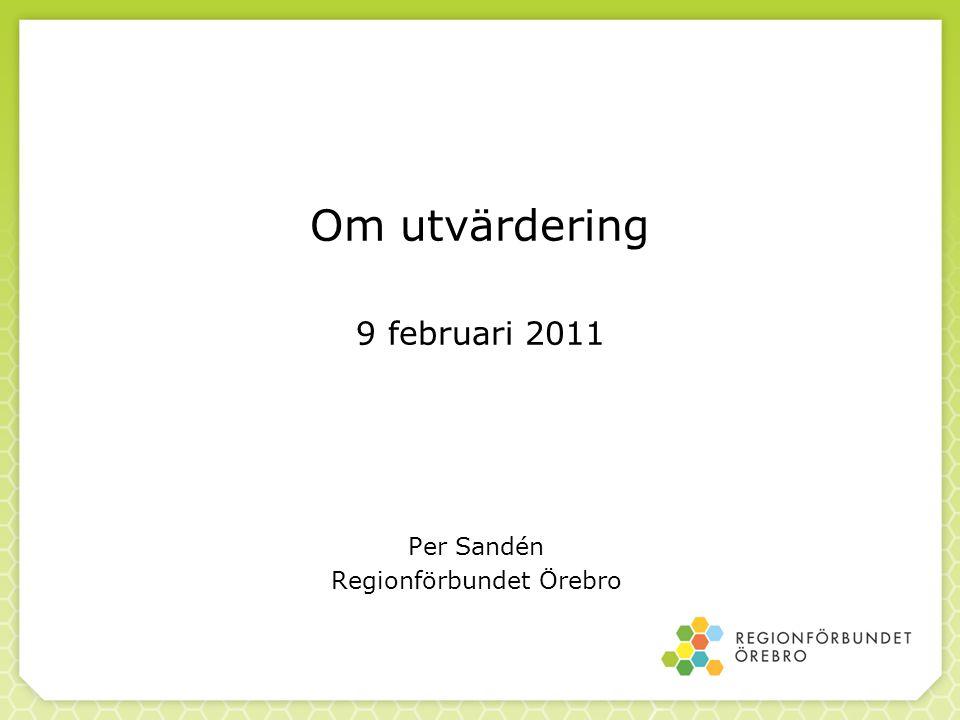 Om utvärdering 9 februari 2011 Per Sandén Regionförbundet Örebro