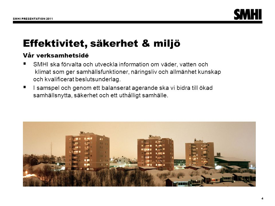 SMHI PRESENTATION 2011 4 Effektivitet, säkerhet & miljö Vår verksamhetsidé  SMHI ska förvalta och utveckla information om väder, vatten och klimat so