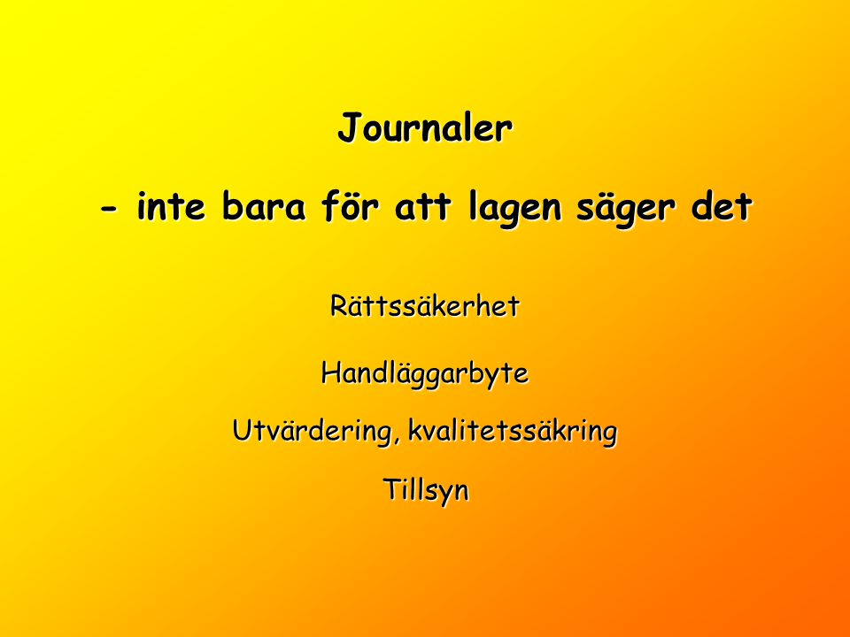 Journaler - inte bara för att lagen säger det Rättssäkerhet Handläggarbyte Utvärdering, kvalitetssäkring Tillsyn