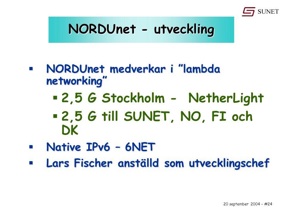 20 september 2004 - #24 NORDUnet - utveckling  NORDUnet medverkar i lambda networking  2,5 G Stockholm - NetherLight  2,5 G till SUNET, NO, FI och DK  Native IPv6 – 6NET  Lars Fischer anställd som utvecklingschef