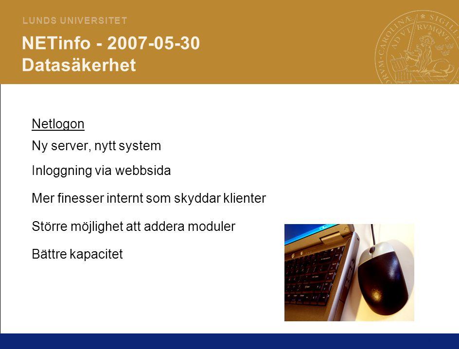 11 L U N D S U N I V E R S I T E T NETinfo - 2007-05-30 Datasäkerhet Netlogon Ny server, nytt system Inloggning via webbsida Mer finesser internt som skyddar klienter Större möjlighet att addera moduler Bättre kapacitet