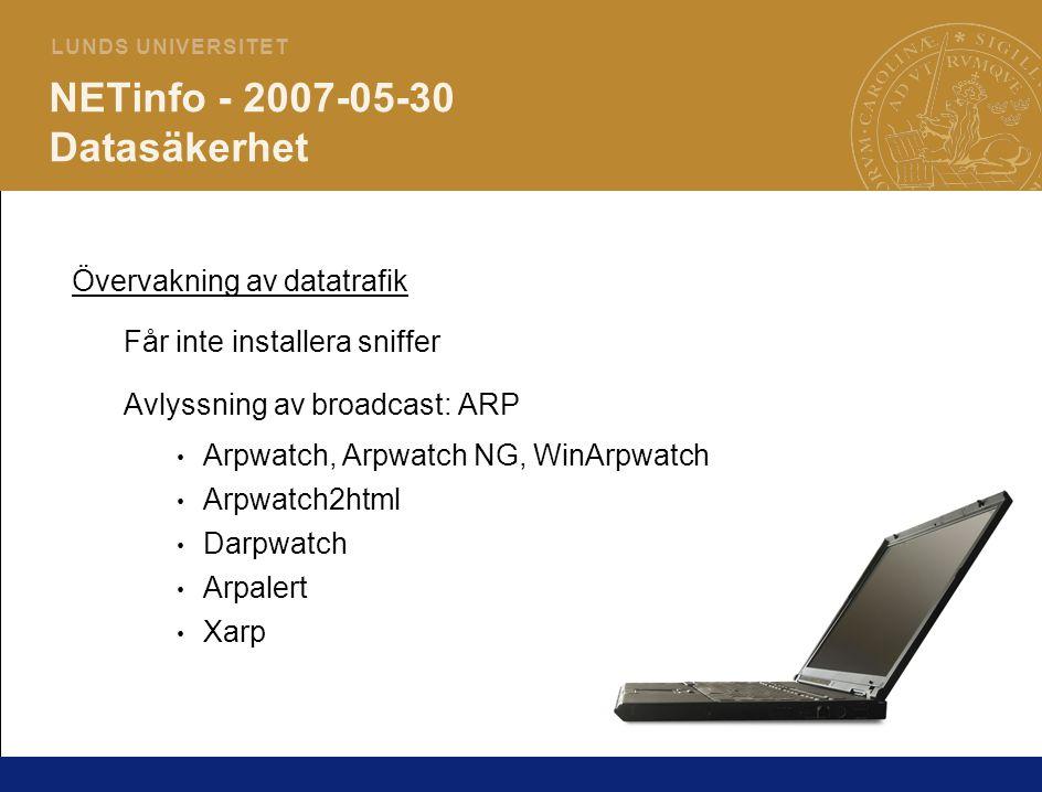 3 L U N D S U N I V E R S I T E T NETinfo - 2007-05-30 Datasäkerhet Övervakning av datatrafik Får inte installera sniffer Avlyssning av broadcast: ARP Arpwatch, Arpwatch NG, WinArpwatch Arpwatch2html Darpwatch Arpalert Xarp