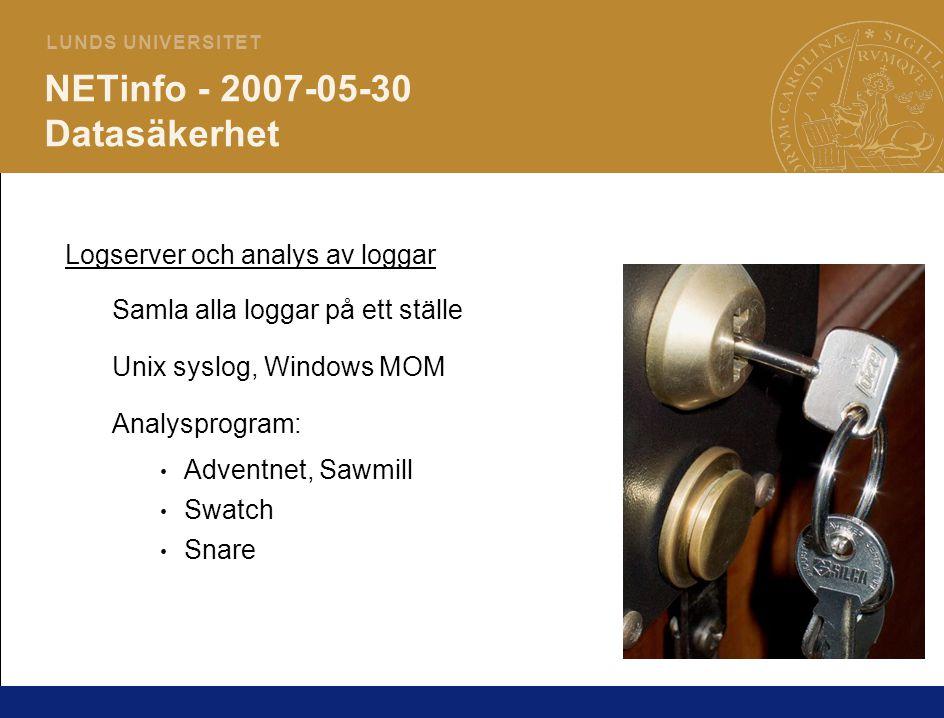 5 L U N D S U N I V E R S I T E T NETinfo - 2007-05-30 Datasäkerhet Logserver och analys av loggar Samla alla loggar på ett ställe Unix syslog, Windows MOM Analysprogram: Adventnet, Sawmill Swatch Snare